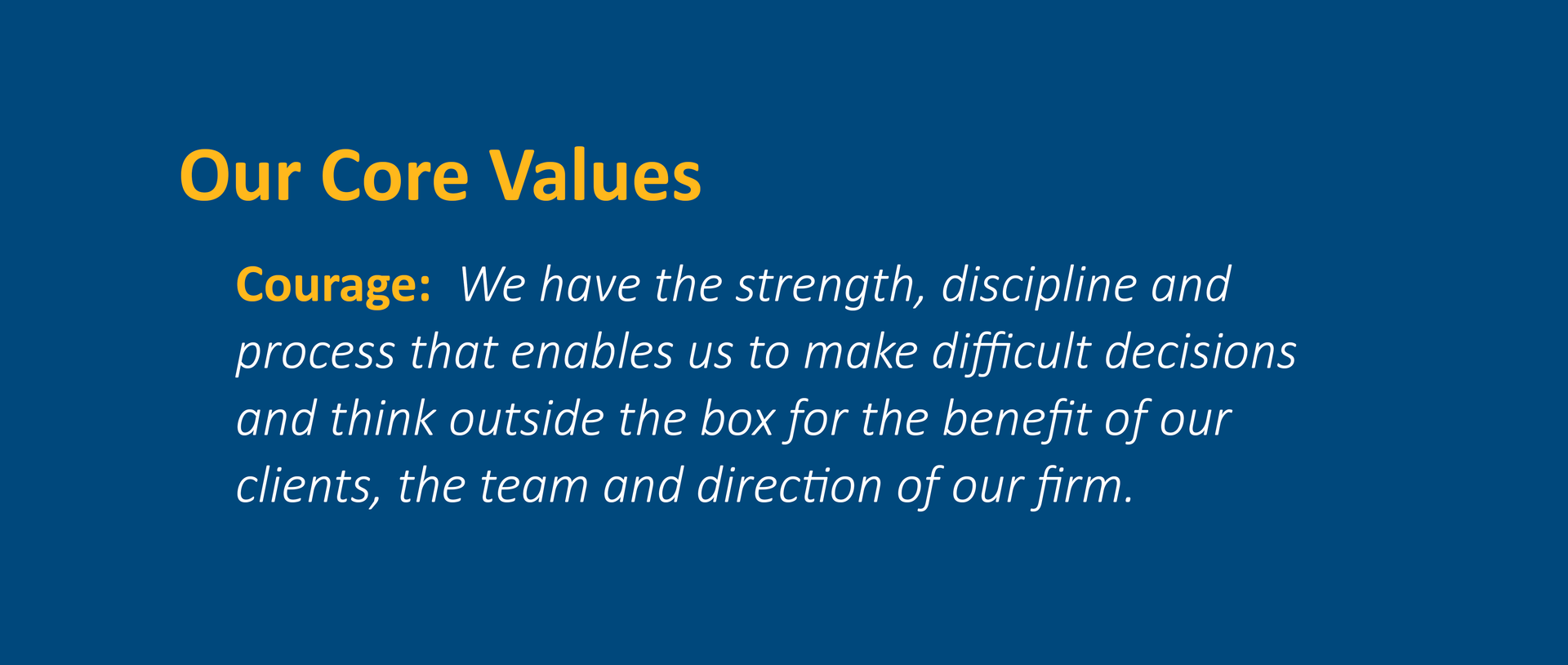 Courage:  We have the strength, discipline and process that enables us to make difficult decisions and think outside the box for the benefit of our clients, the team and direction of our firm.