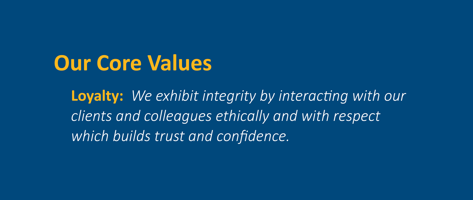 Loyalty:  We exhibit integrity by interacting with our clients and colleagues ethically and with respect which builds trust and confidence.