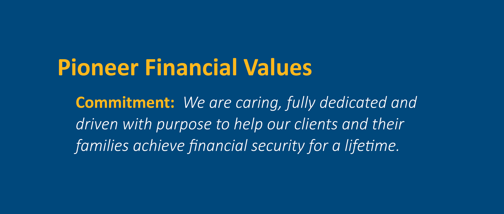 Commitment:  We are caring, fully dedicated and driven with purpose to help our clients and their families achieve financial security for a lifetime.