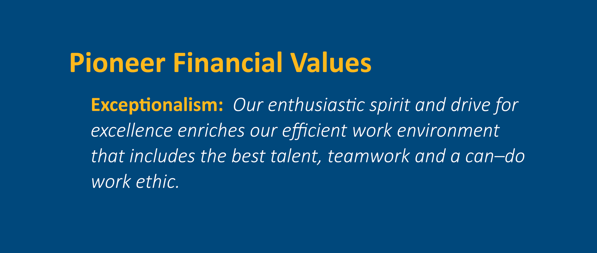 Exceptionalism:  Our enthusiastic spirit and drive for excellence enriches our efficient work environment that includes the best talent, teamwork, and a can–do work ethic.