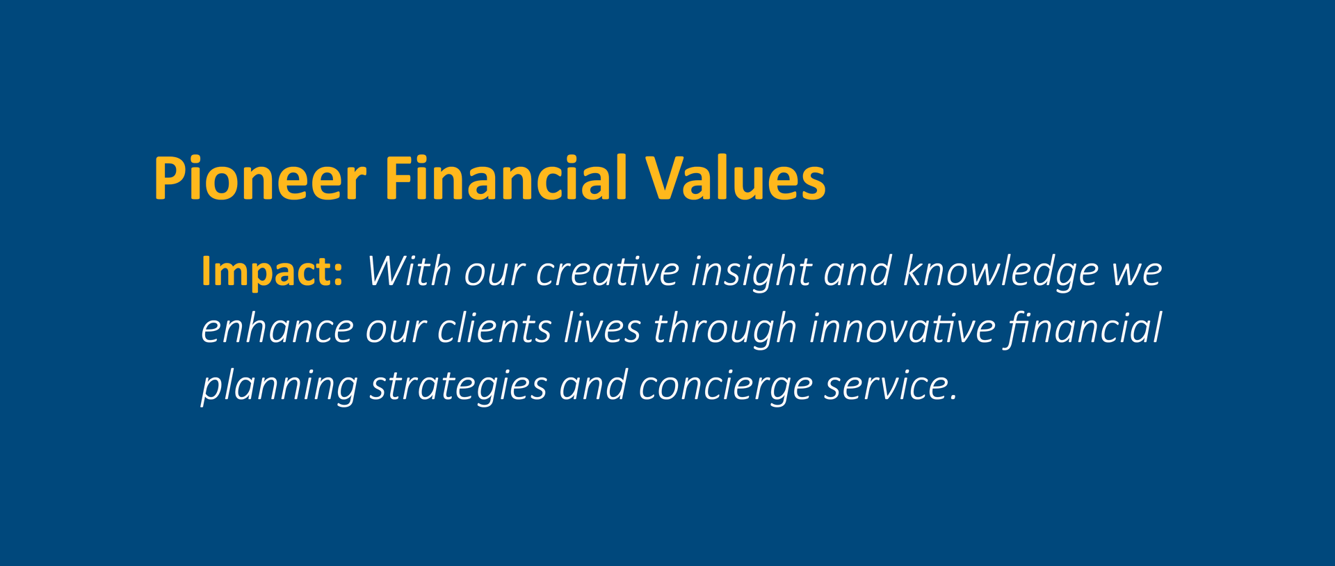 Impact:  With our creative insight and knowledge we enhance our clients lives through innovative financial planning strategies and concierge service.